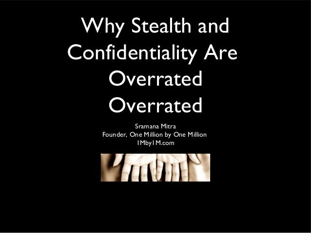Why Stealth and Confidentiality Are Overrated Overrated Sramana Mitra Founder, One Million by One Million 1Mby1M.com