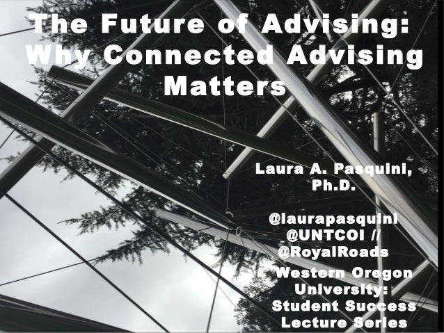The Future of Advising: Why Connected Advising Matters Laura A. Pasquini, Ph.D. @laurapasquini @UNTCOI // @RoyalRoads West...