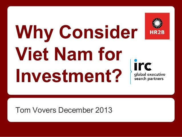 Why Consider Viet Nam for Investment? Tom Vovers December 2013