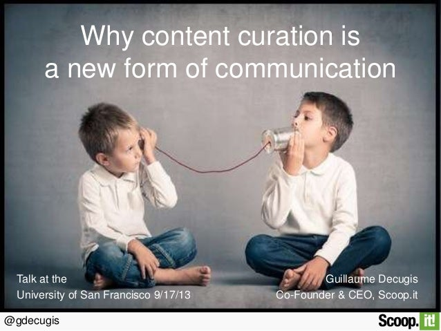 Why content curation is a new form of communication  Talk at the University of San Francisco 9/17/13 @gdecugis  Guillaume ...