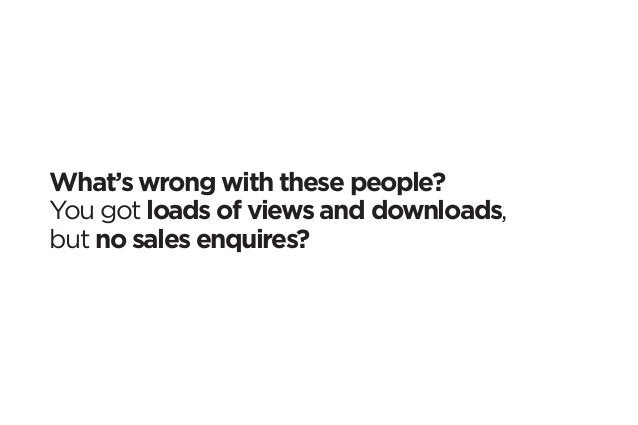 What's wrong with these people?  You got loads of views and downloads,  but no sales enquires?