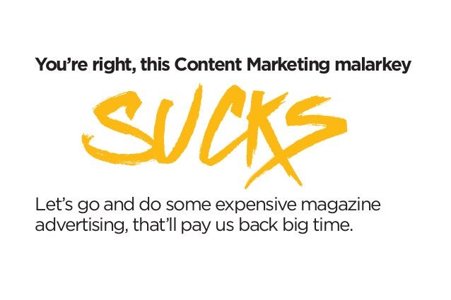 You're right, this Content Marketing malarkey  Let's go and do some expensive magazine  advertising, that'll pay us back b...
