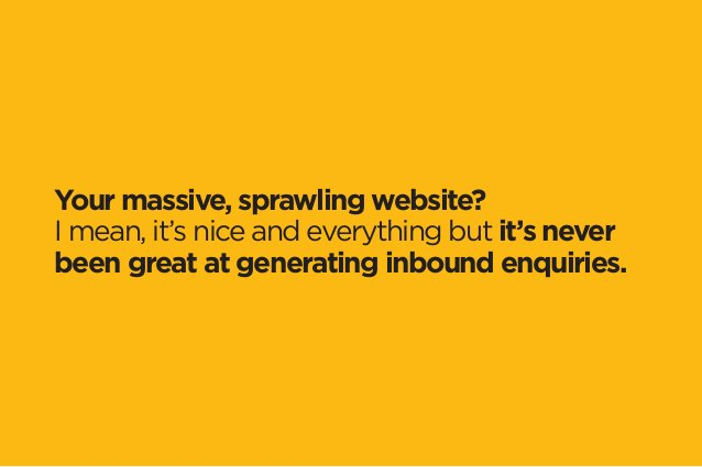 Your massive, sprawling website?  I mean, it's nice and everything but it's never  been great at generating inbound enquir...