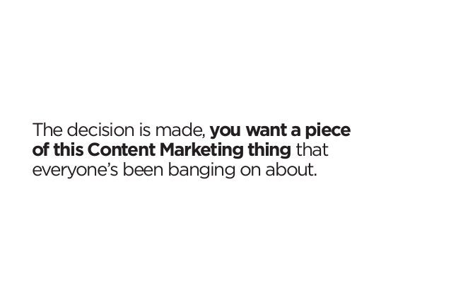The decision is made, you want a piece  of this Content Marketing thing that  everyone's been banging on about.