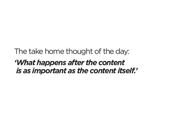 The take home thought of the day:  'What happens after the content  is as important as the content itself.'