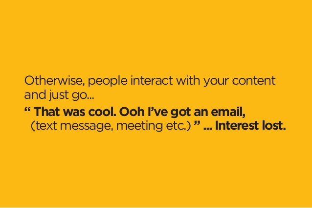 """Otherwise, people interact with your content  and just go...  """" That was cool. Ooh I've got an email,  (text message, meet..."""