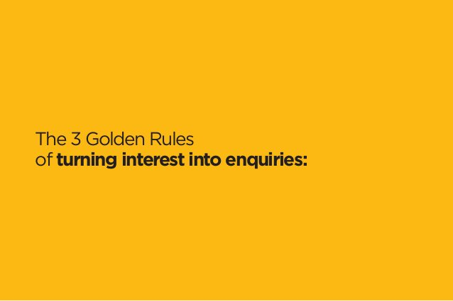 The 3 Golden Rules  of turning interest into enquiries: