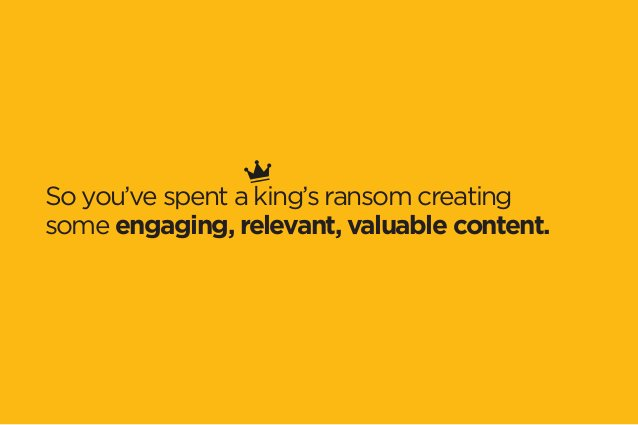 So you've spent a king's ransom creating  some engaging, relevant, valuable content.