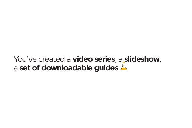 You've created a video series, a slideshow,  a set of downloadable guides.