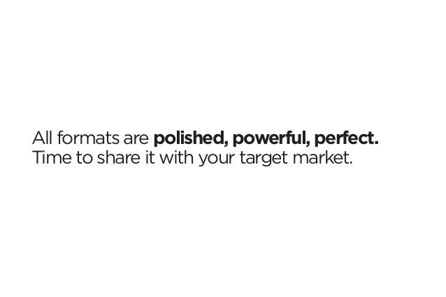 All formats are polished, powerful, perfect.  Time to share it with your target market.