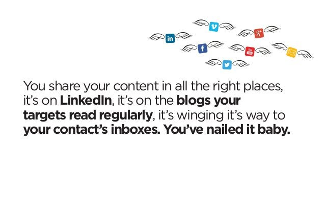 You share your content in all the right places,  it's on LinkedIn, it's on the blogs your  targets read regularly, it's wi...
