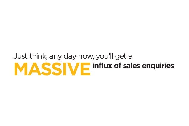 Just think, any day now, you'll get a  MASSIVEinflux of sales enquiries
