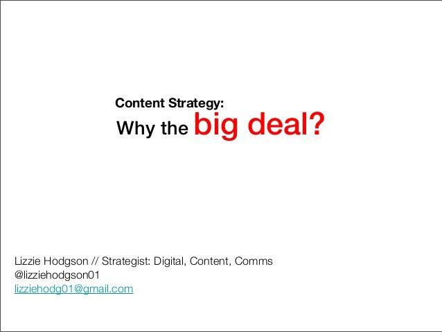 Why the big deal? Lizzie Hodgson // Strategist: Digital, Content, Comms @lizziehodgson01 lizziehodg01@gmail.com Content St...