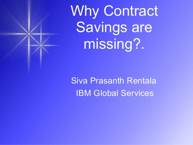 Why Contract Savings are missing?. Siva Prasanth Rentala IBM Global Services