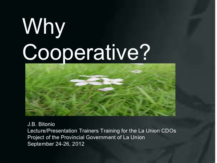 WhyCooperative?J.B. BitonioLecture/Presentation Trainers Training for the La Union CDOsProject of the Provincial Governmen...