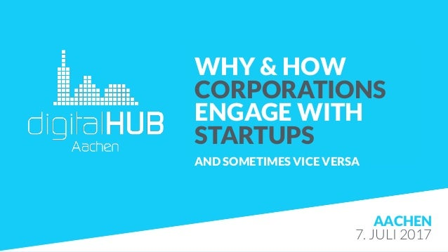 AACHEN 7. JULI 2017 WHY & HOW CORPORATIONS ENGAGE WITH  STARTUPS AND SOMETIMES VICE VERSA