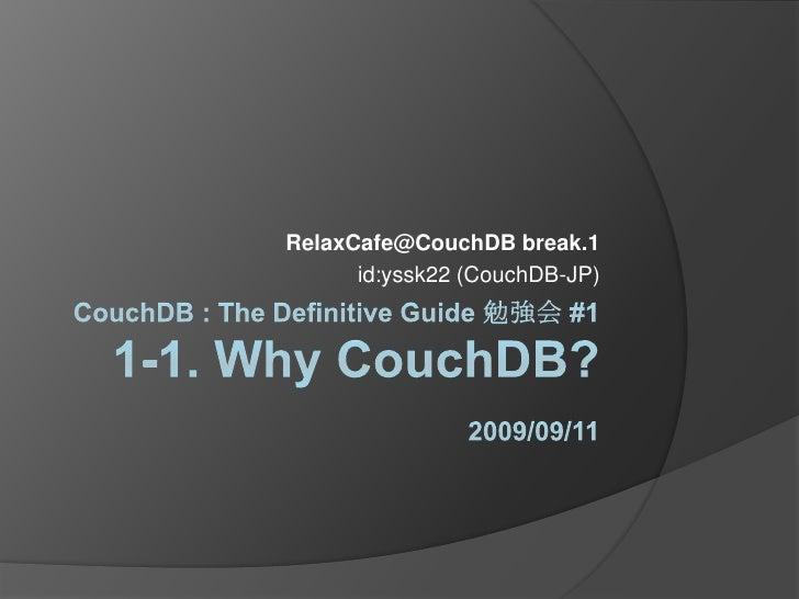 CouchDB : The Definitive Guide 勉強会 #11-1. Why CouchDB?2009/09/11<br />RelaxCafe@CouchDB break.1<br />id:yssk22 (CouchDB-JP...