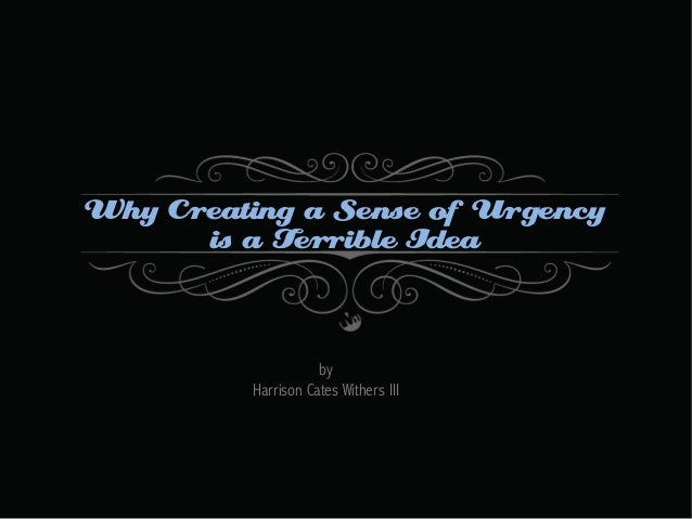 Why Creating a Sense of Urgency is a Terrible Idea  by Harrison Cates Withers III