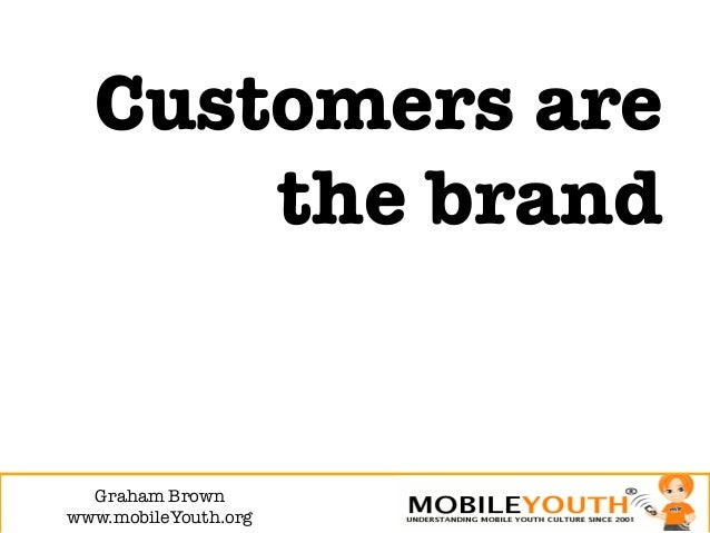 Customers are      the brand  Graham Brown!www.mobileYouth.org