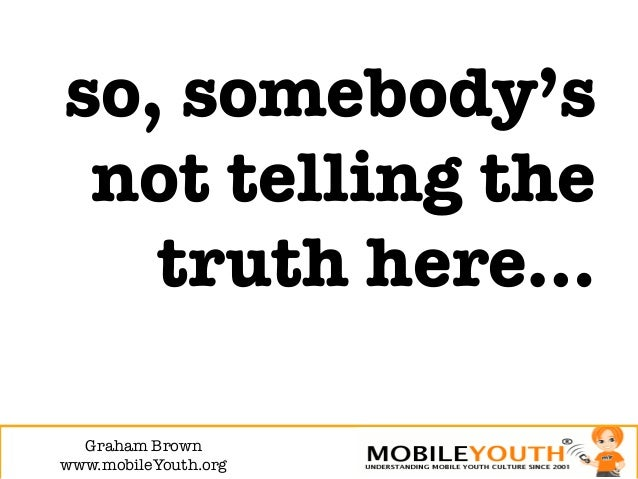 so, somebody's not telling the   truth here…  Graham Brown!www.mobileYouth.org