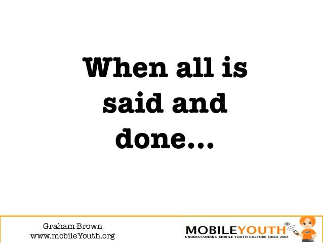 When all is             said and              done…  Graham Brown!www.mobileYouth.org