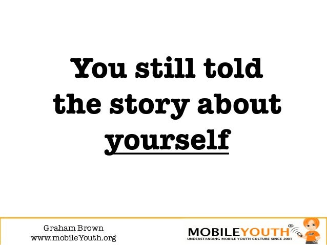 You still told     the story about        yourself  Graham Brown!www.mobileYouth.org