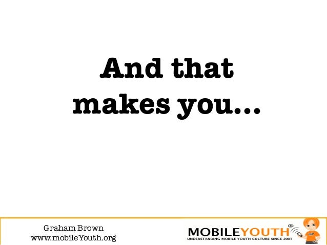 And that         makes you…  Graham Brown!www.mobileYouth.org