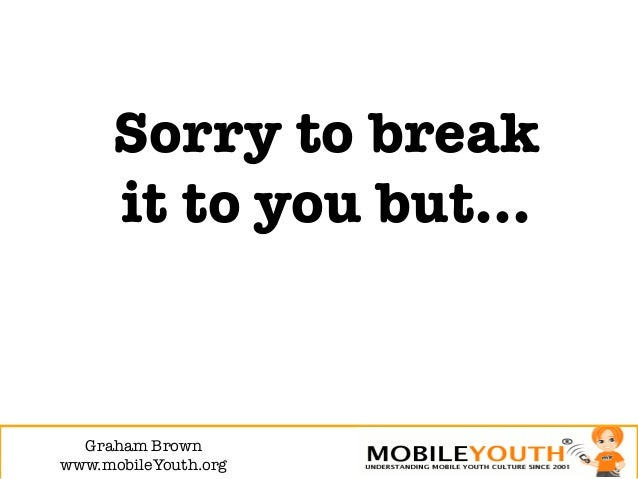 Sorry to break      it to you but…  Graham Brown!www.mobileYouth.org