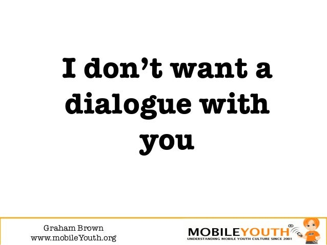 I don't want a       dialogue with            you  Graham Brown!www.mobileYouth.org
