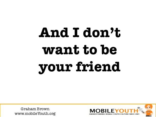 And I don't           want to be           your friend  Graham Brown!www.mobileYouth.org