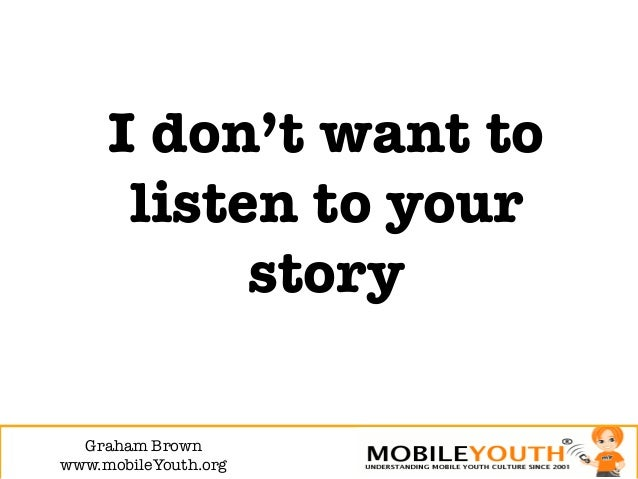 I don't want to      listen to your           story  Graham Brown!www.mobileYouth.org
