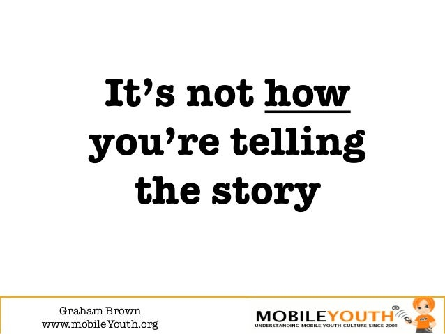 It's not how       you're telling          the story  Graham Brown!www.mobileYouth.org