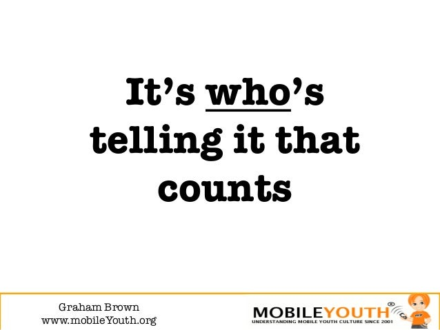 It's who's        telling it that            counts  Graham Brown!www.mobileYouth.org