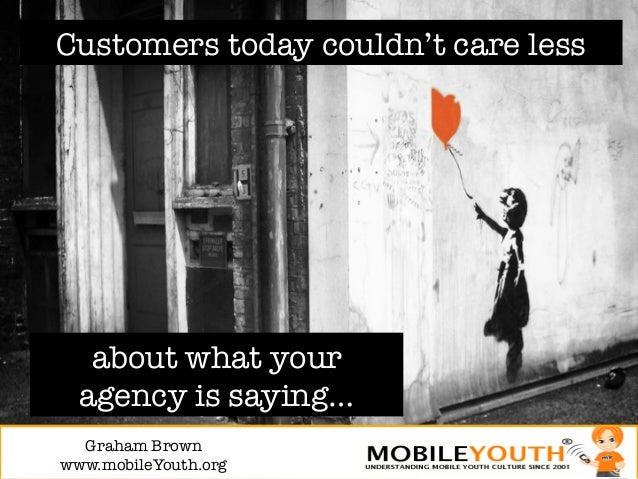 Customers today couldn't care less   about what your  agency is saying…  Graham Brown!www.mobileYouth.org