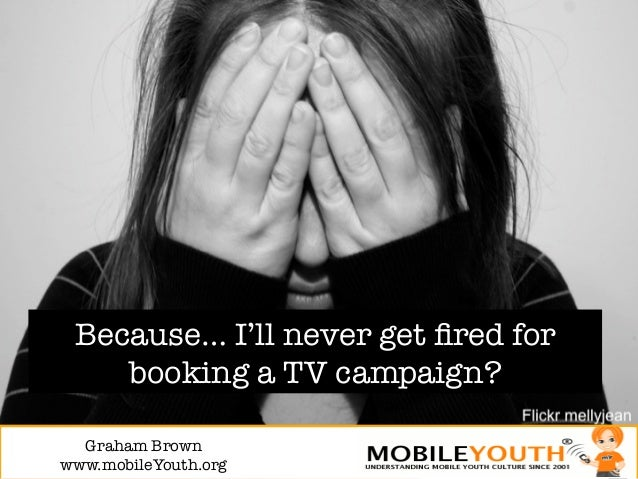 Because… I'll never get fired for    booking a TV campaign?  Graham Brown!www.mobileYouth.org