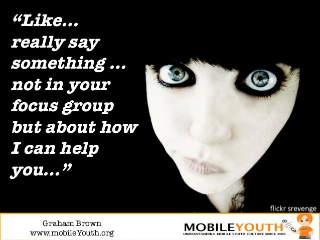 """""""Like…really saysomething …not in yourfocus groupbut about howI can helpyou…""""    Graham Brown!  www.mobileYouth.org"""