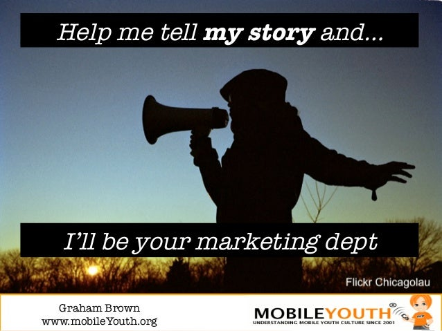 Help me tell my story and…   I'll be your marketing dept  Graham Brown!www.mobileYouth.org