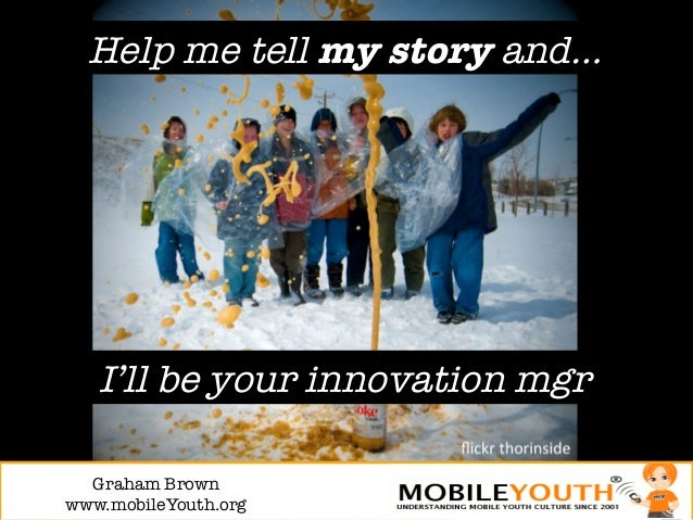 Help me tell my story and…   I'll be your innovation mgr  Graham Brown!www.mobileYouth.org