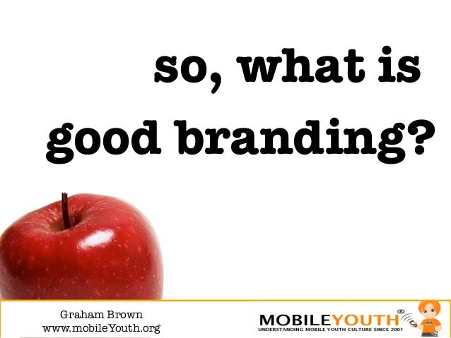 so, what isgood branding?  Graham Brown!www.mobileYouth.org