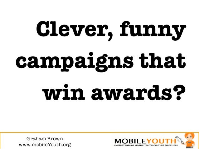 Clever, funnycampaigns that  win awards?  Graham Brown!www.mobileYouth.org