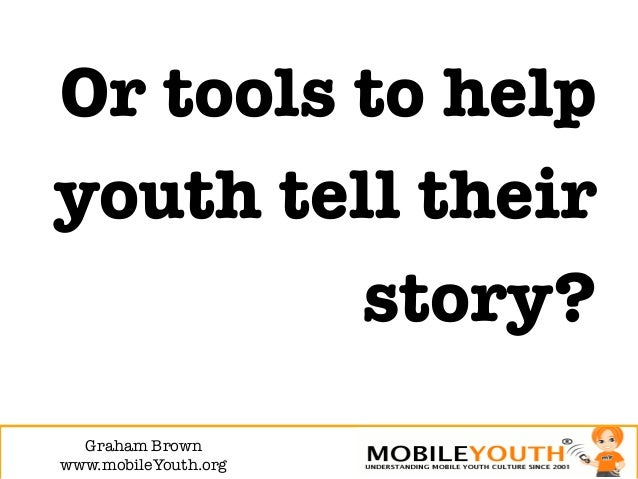 Or tools to helpyouth tell their         story?  Graham Brown!www.mobileYouth.org