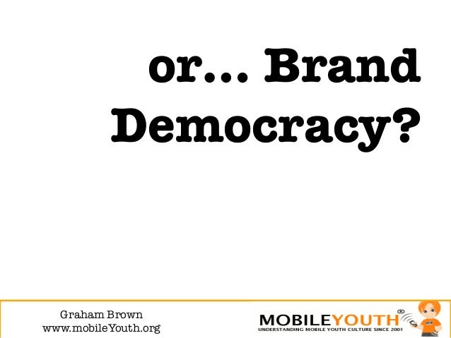 or… Brand           Democracy?  Graham Brown!www.mobileYouth.org