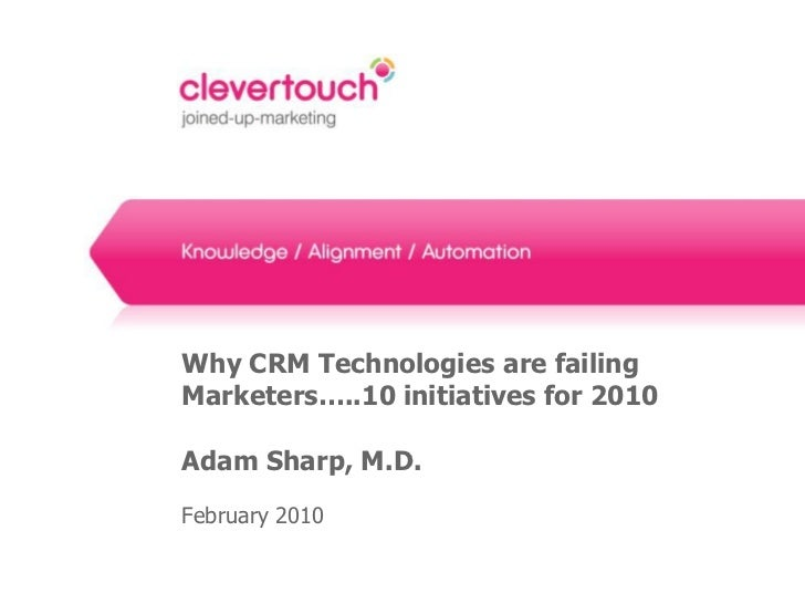 Why CRM Technologies are failingMarketers…..10 initiatives for 2010Adam Sharp, M.D.February 2010