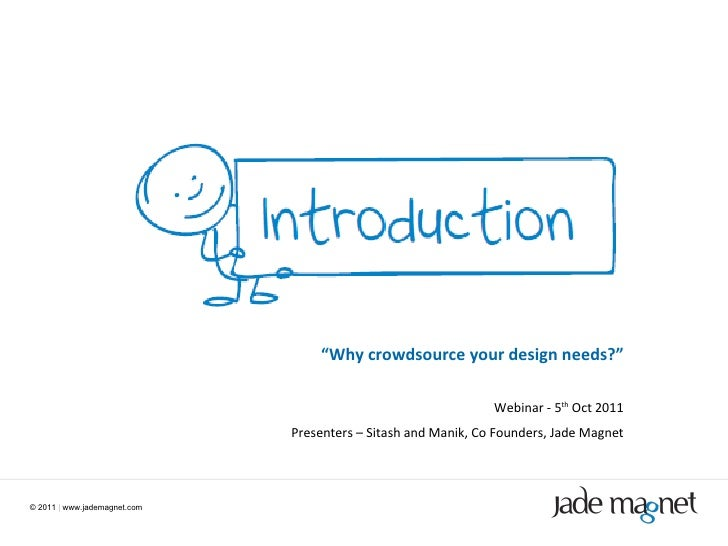"©  2011  |  www.jademagnet.com "" Why crowdsource your design needs?"" Webinar - 5 th  Oct 2011 Presenters – Sitash and Mani..."