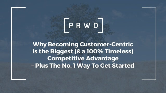 Why Becoming Customer-Centric is the Biggest (& a 100% Timeless) Competitive Advantage – Plus The No. 1 Way To Get Started