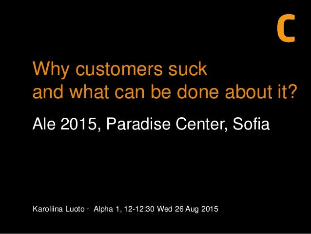 Karoliina Luoto · Alpha 1, 12-12:30 Wed 26 Aug 2015 Why customers suck and what can be done about it? Ale 2015, Paradise C...