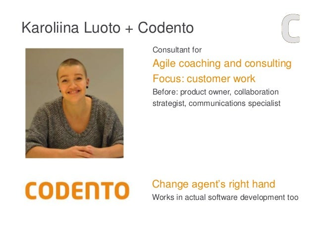 Karoliina Luoto + Codento Consultant for Agile coaching and consulting Focus: customer work Before: product owner, collabo...