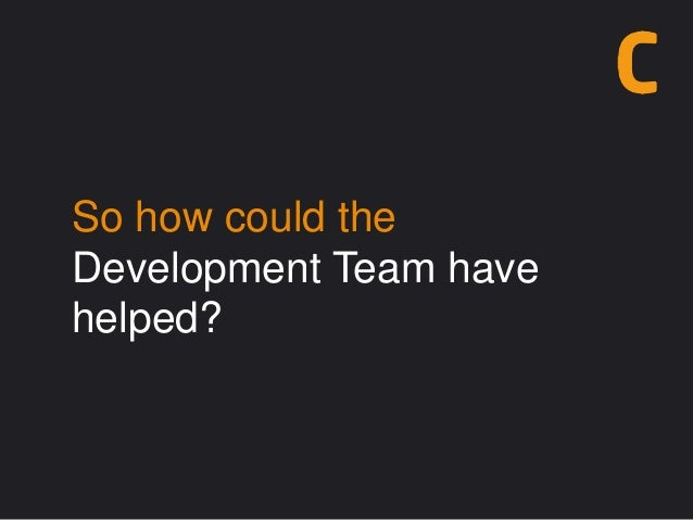 So how could the Development Team have helped?