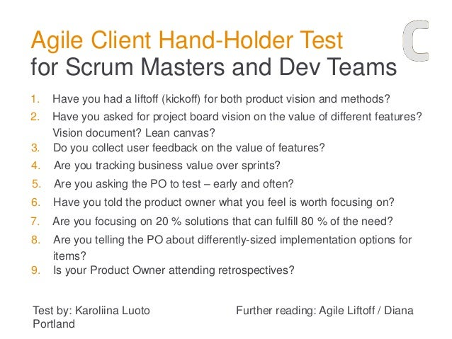 Agile Client Hand-Holder Test for Scrum Masters and Dev Teams 1. Have you had a liftoff (kickoff) for both product vision ...