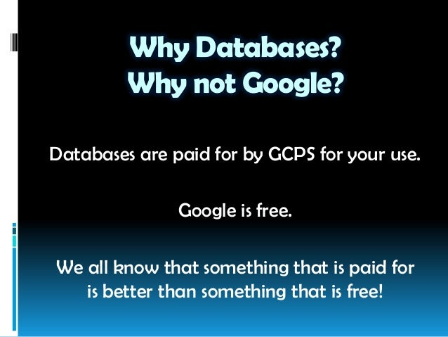 Why Databases? Why not Google? Databases are paid for by GCPS for your use. Google is free. We all know that something tha...